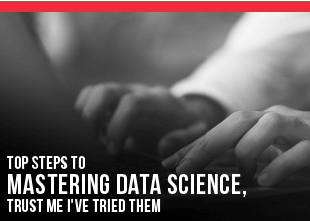 Top Steps to Mastering Data Science, Trust Me I've Tried Them